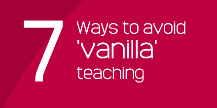 7 ways to avoid vanilla teaching